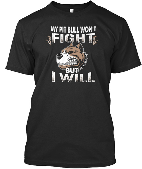 My Pit Bull Won't Fight But I Will Black T-Shirt Front