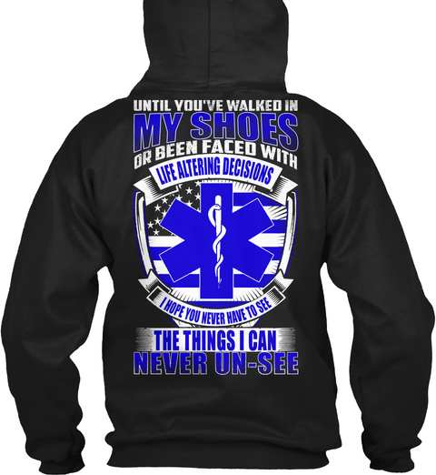 Until You've Walked In My Shoes Or Been Faced With Life Alternating Decisions I Hope You Ever Have To See The Thing ... Black T-Shirt Back