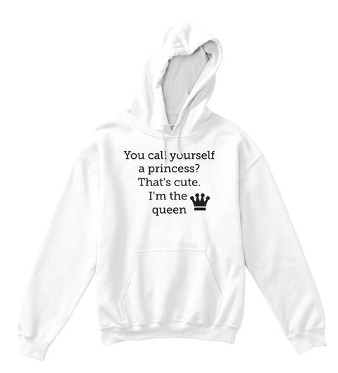 You Call Yourself A Princess? That's Cute. I'm The  Queen  Arctic White T-Shirt Front