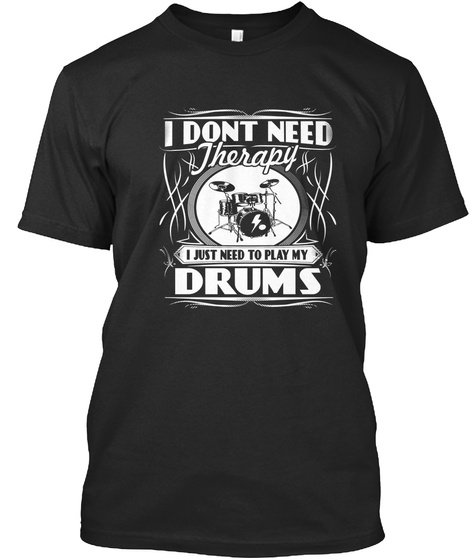I Dont Need Therapy I Just Need To Play My Drums Black T-Shirt Front