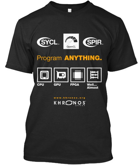 Sycl. Opencl Spir. Program Anything. Cpu Gpu Fpga Well... Almost Www.Khronos.Org Khronos Group Black T-Shirt Front