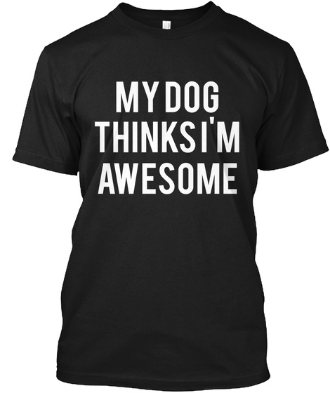 My Dog Thinks I'm Awesome Black T-Shirt Front