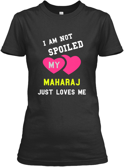 I Am Not Spoiled My Maharaj Just Loves Me Black T-Shirt Front