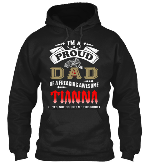 I'm A Proud Dad Of A Freaking Awesome Tianna Yes She Bought Me  This Shirt Black T-Shirt Front