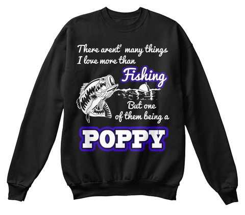 There Aren't Many Things I Love More Than Fishing But One Of Them Being A Poppy Black T-Shirt Front