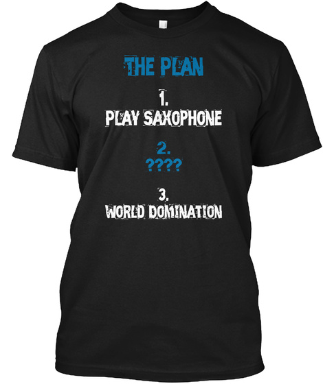 The Plan 1 Play Saxophone 2 ???? 3 World Domination Black T-Shirt Front