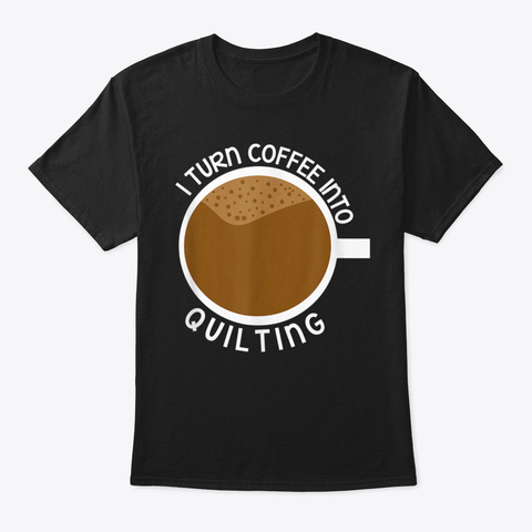 I Turn Coffee Into Quilting Design Sewin Black T-Shirt Front
