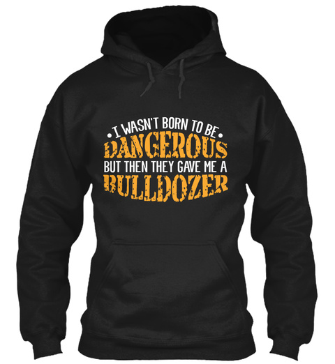 I Wasn't Born To Be Dangerous But Then They Gave Me A Bulldozer Black T-Shirt Front