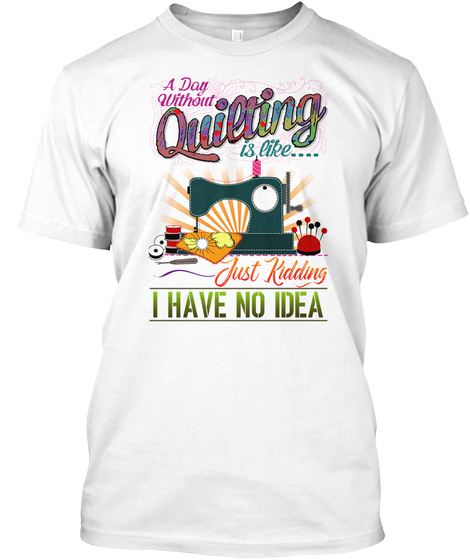 A Dog Without Quieting Is Like .... Just Kidding I Have No Idea White T-Shirt Front