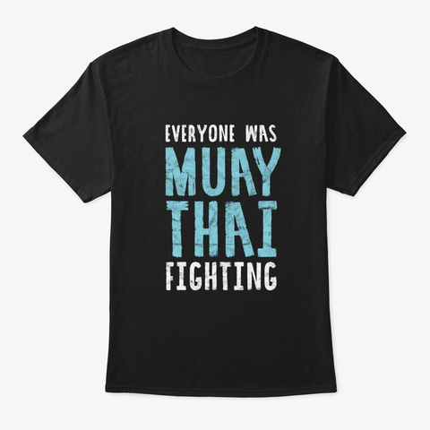 Everyone Was Muay Thai Fighting Funny Mm Black T-Shirt Front