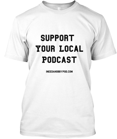 Support Your Local Podcast Indeedahobbypod.Com White T-Shirt Front