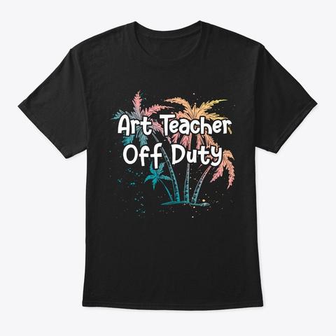 Summer Vacay Art Teacher Gift Off Duty Black T-Shirt Front