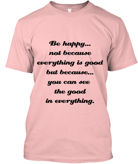 Be Happy... Not Because Everything Is Good But Because...  You Can See The Good In Everything. Pale Pink T-Shirt Front