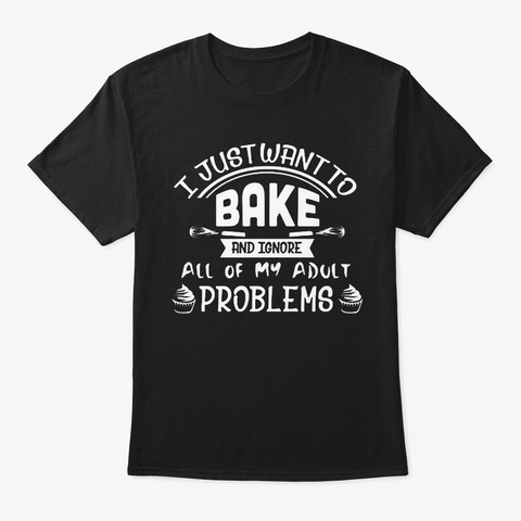I Just Want To Bake Black T-Shirt Front