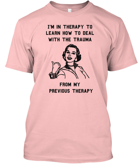 I'm In Therapy To Learn How To Deal With The Trauma From My Previous Therapy Pale Pink T-Shirt Front
