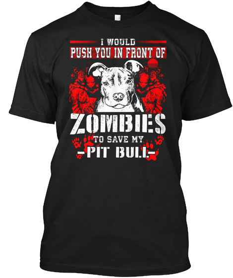 I Would Push You In Front Of Zombies To Save My Pit Bull Black T-Shirt Front