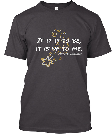 If It Is To Be, It Is Up To Me. Success Educator Heathered Charcoal  T-Shirt Front