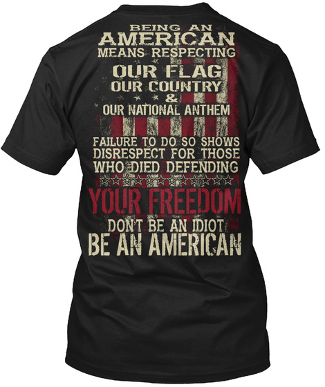 Being An American Means Respecting Our Flag Our Country & Our National Failure To Do So Shows Disrespect For Those... Black T-Shirt Back