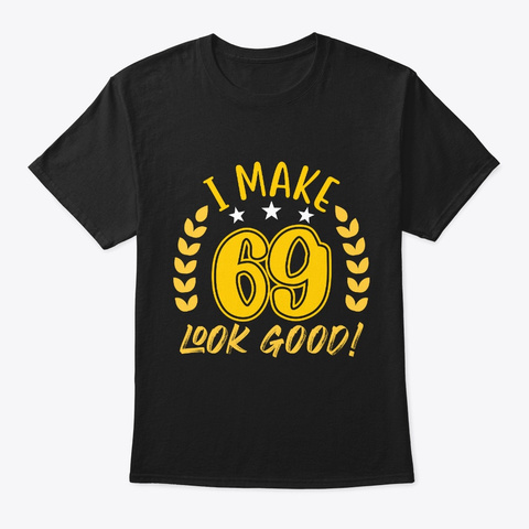I Make 69 Look Good Cool 69th Birthday  Black T-Shirt Front