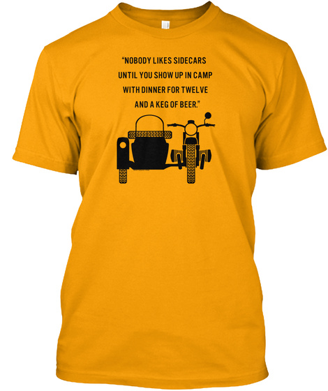 """Nobody Likes Sidecars Until You Show Up In Camp With Dinner For Twelve And A Keg Of Beer.""  Gold T-Shirt Front"