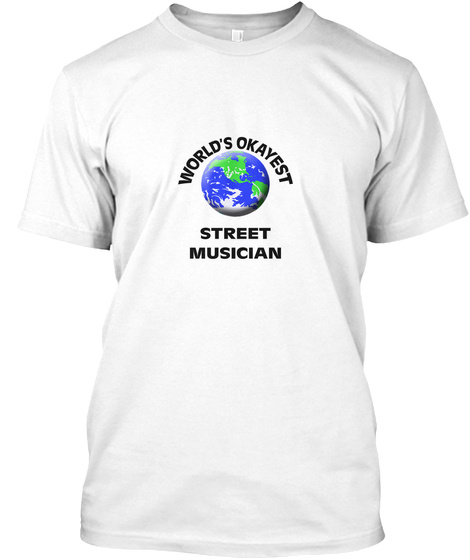 World's Okayest Street Musician White T-Shirt Front