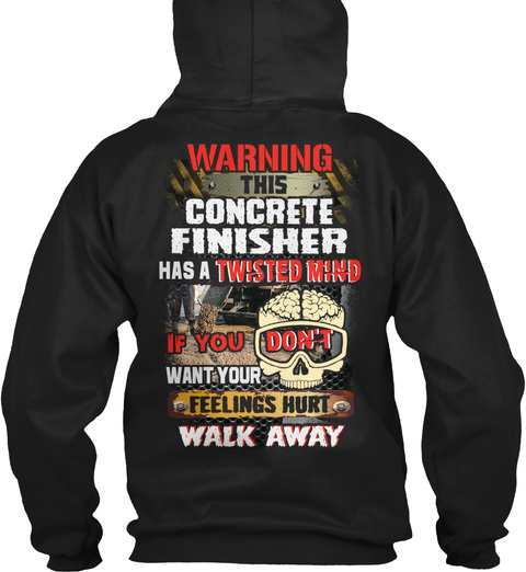 Warning This Concrete Finisher Has A Twisted Mind If You Don't Want Your Feelings Hurt Walk Away Black T-Shirt Back