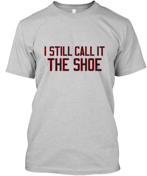 I Still Call It The Shoe Light Steel T-Shirt Front