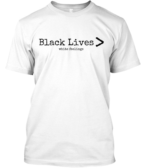 Black Lives White Feelings  White T-Shirt Front