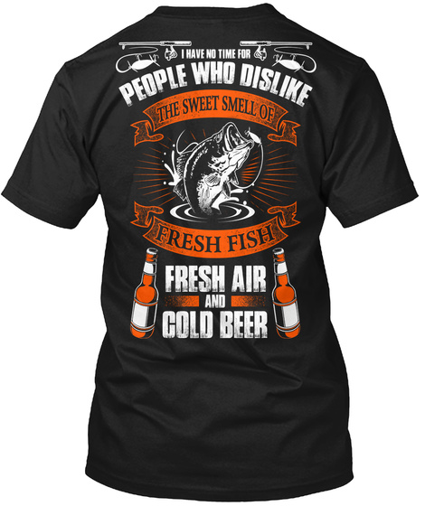 I Have No Time For People Who Dislike The Sweet Smell Of Fresh Fish Fresh Air And Gold Beer Black T-Shirt Back