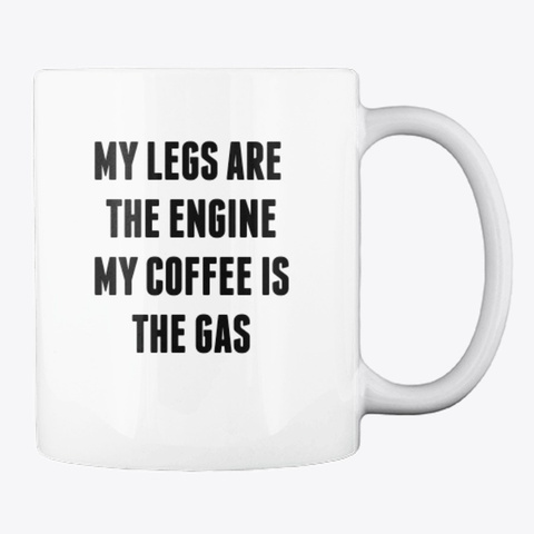 Legs Are The Engine Mug  White T-Shirt Back