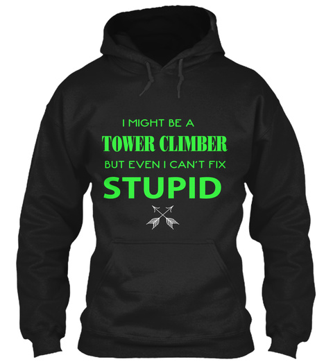 I Might Be Tower Climber But Even I Can't Fix Stupid Black T-Shirt Front