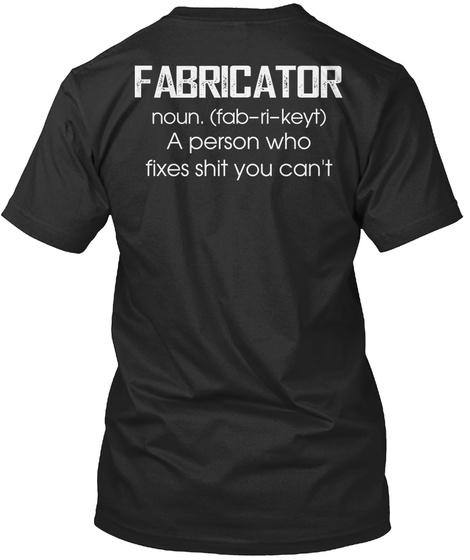 Fabricator Noun Fab Ri Keyt A Person Who Fixes Shit You Can't Black T-Shirt Back