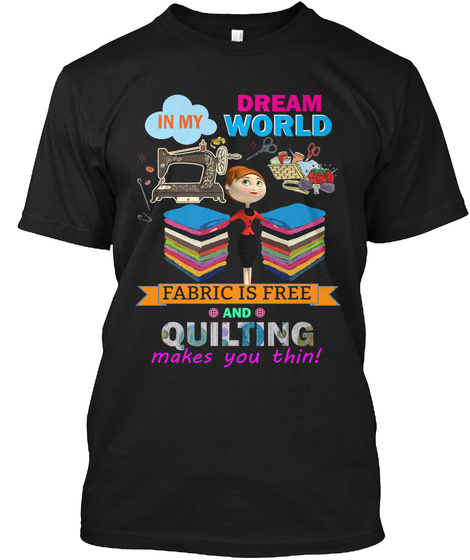 In My Dream World Fabric Is Free And Quilting Makes You Thin! Black T-Shirt Front