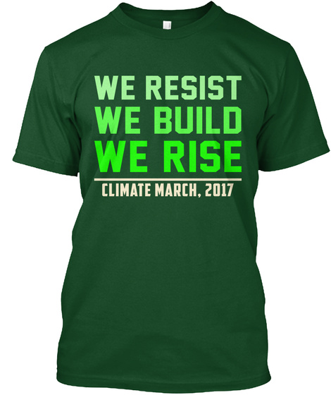 We Resist We Build We Rise Climate March, 2017 Deep Forest T-Shirt Front