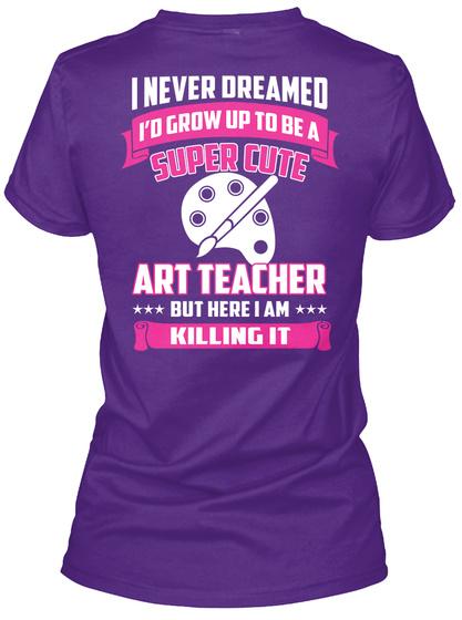 I Never Dreamed I'd Grow Up To Be A Super Cute Art Teacher But Here I Am Killing It Purple T-Shirt Back