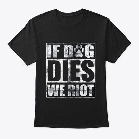 If Dog Dies We Riot T Shirt Funny Zombie Black T-Shirt Front