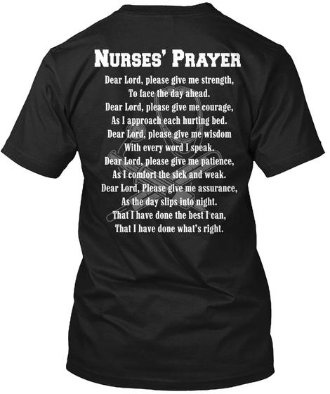 Nurses' Prayer Dear Lord,Please Give Me Strength,To Face The Day Ahead.Dear Lord,Please Give Me Courage,As I Approach... Black T-Shirt Back
