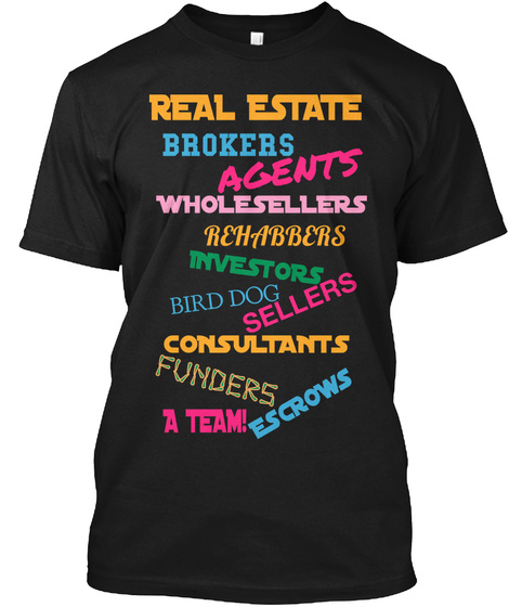 Real Estate Brokers Agents Wholesellers Rehabbers Investors Sellers Bird Dog Consultants Funders Escrows A Team! Black T-Shirt Front