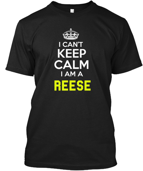I Can't Keep Calm I Am A Reese Black T-Shirt Front