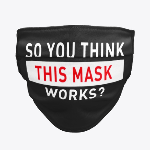 So You Think This Mask Works Face Mask Black T-Shirt Front