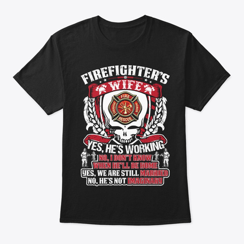 Firefighters Wife Yes He Is Working Shir Black T-Shirt Front