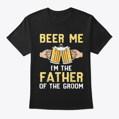 Beer Me Im The Father Of The Groom T Black T-Shirt Front