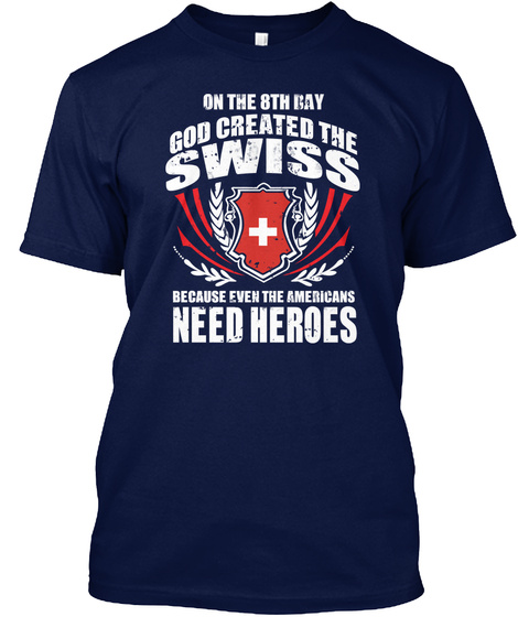 On The 8th Day God Created The Swiss Because Even The Americans Need Heroes Navy T-Shirt Front