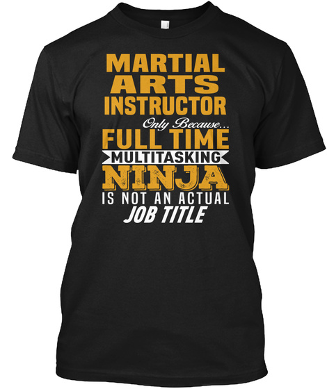 Martial Arts Instructor Only Because... Full Time Multitasking Ninja Is Not An Actual Job Title Black T-Shirt Front