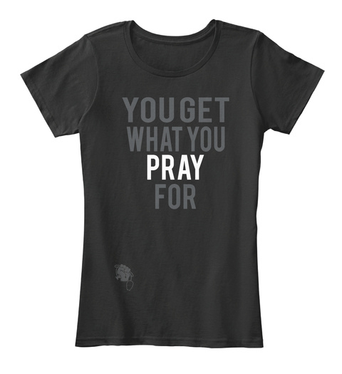 You Get What You Pray For Black T-Shirt Front