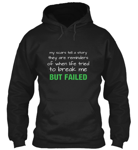 My Scars Tell A Story They Are Reminders Of When Life Tried To Break Me But Failed Black T-Shirt Front