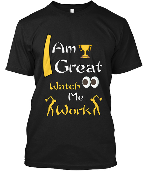 I Am Great Watch Me Work Black T-Shirt Front