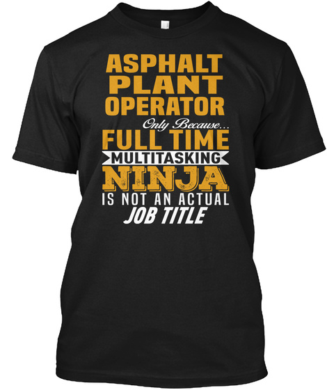 Asphalt Plant Operator Only Because Full Time Multitasking Ninja Is Not An Actual Job Title Black T-Shirt Front