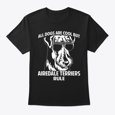 Dogs Are Cool But Airedale Terriers Rule Black T-Shirt Front