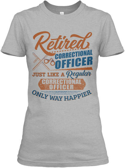 Retired Correctional Officer Just Like A Regular Correctional Officer Only Way Happier Sport Grey T-Shirt Front